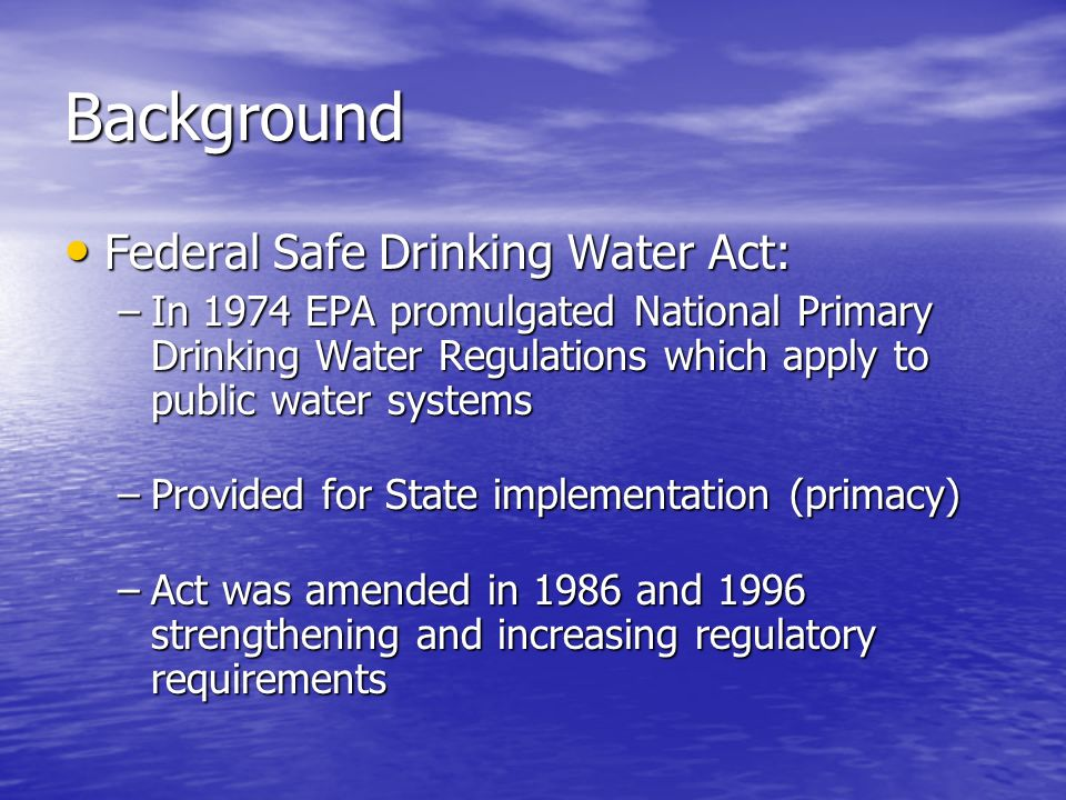 Background Federal Safe Drinking Water Act: Federal Safe Drinking Water Act: –In 1974 EPA promulgated National Primary Drinking Water Regulations which apply to public water systems –Provided for State implementation (primacy) –Act was amended in 1986 and 1996 strengthening and increasing regulatory requirements