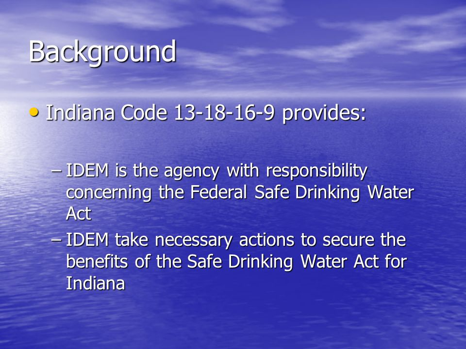 Background Indiana Code provides: Indiana Code provides: –IDEM is the agency with responsibility concerning the Federal Safe Drinking Water Act –IDEM take necessary actions to secure the benefits of the Safe Drinking Water Act for Indiana