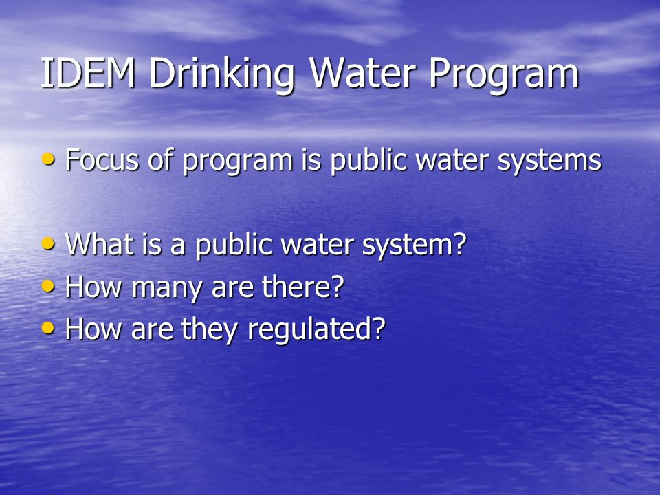 Public Water Supply Information A little over 5 million people in Indiana are served by public water supplies A little over 5 million people in Indiana are served by public water supplies The remaining approximately 1 million people have private supplies, mainly individual wells using groundwater The remaining approximately 1 million people have private supplies, mainly individual wells using groundwater Individual private wells are not regulated by IDEM Individual private wells are not regulated by IDEM –Well drillers requirements –Some county and local government requirements