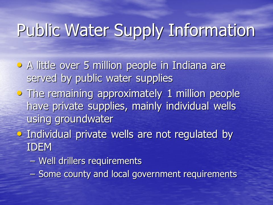 Public Water Supply Information 96% of all Public Water Supplies utilize ground water as their source 96% of all Public Water Supplies utilize ground water as their source Approximately 52% of the population served by public water systems is served by systems utilizing ground water Approximately 52% of the population served by public water systems is served by systems utilizing ground water The remaining population is served by systems using surface water - mostly very large systems The remaining population is served by systems using surface water - mostly very large systems