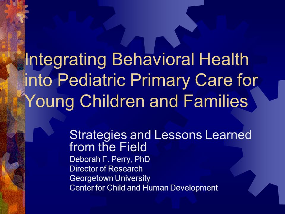 Integrating Behavioral Health into Pediatric Primary Care for Young Children and Families Strategies and Lessons Learned from the Field Deborah F. Per