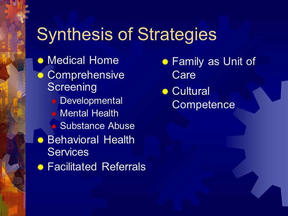 Synthesis of Strategies Medical Home Comprehensive Screening Developmental Mental Health Substance Abuse Behavioral Health Services Facilitated Referr