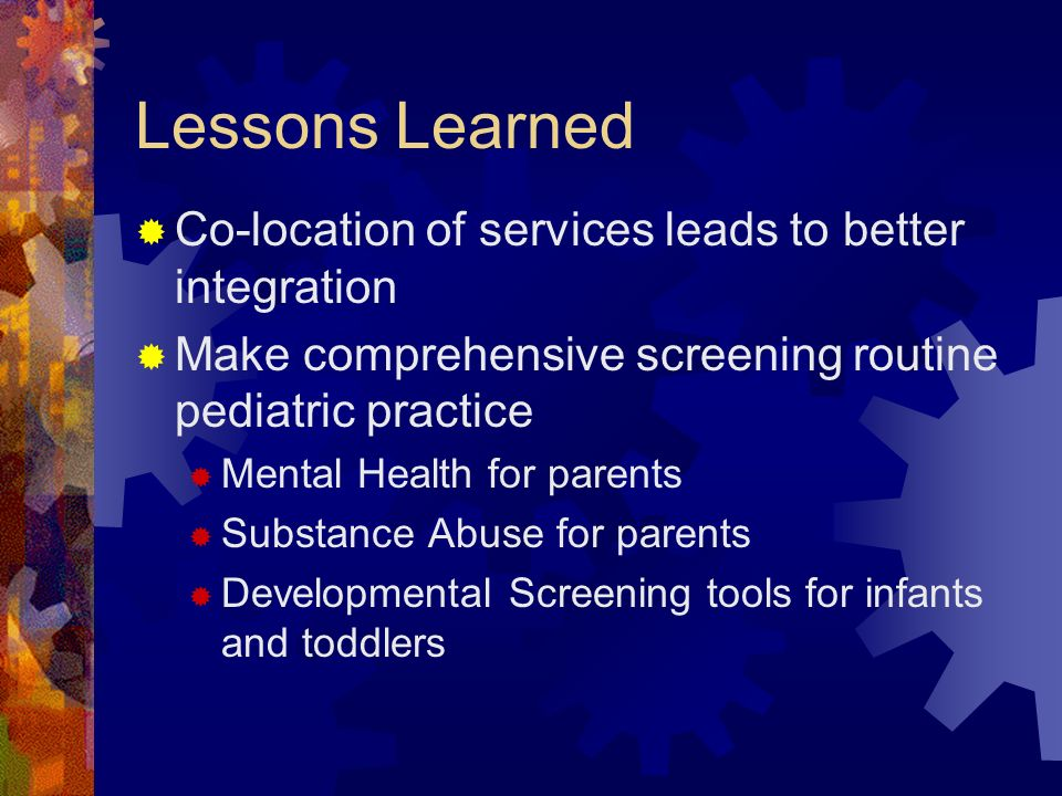 Lessons Learned Co-location of services leads to better integration Make comprehensive screening routine pediatric practice Mental Health for parents