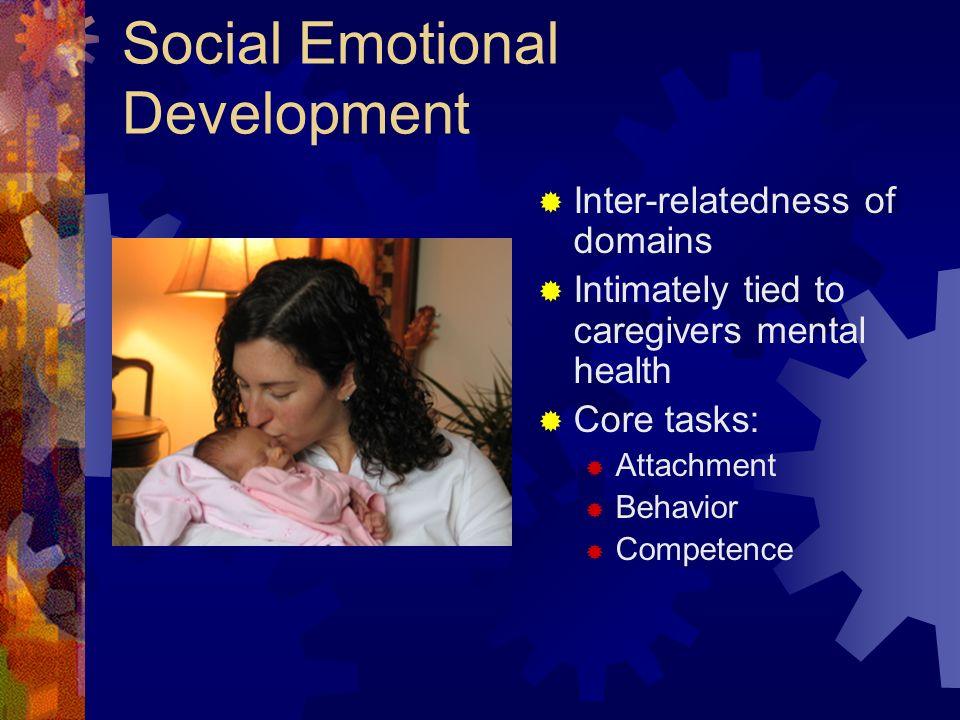 Social Emotional Development Inter-relatedness of domains Intimately tied to caregivers mental health Core tasks: Attachment Behavior Competence