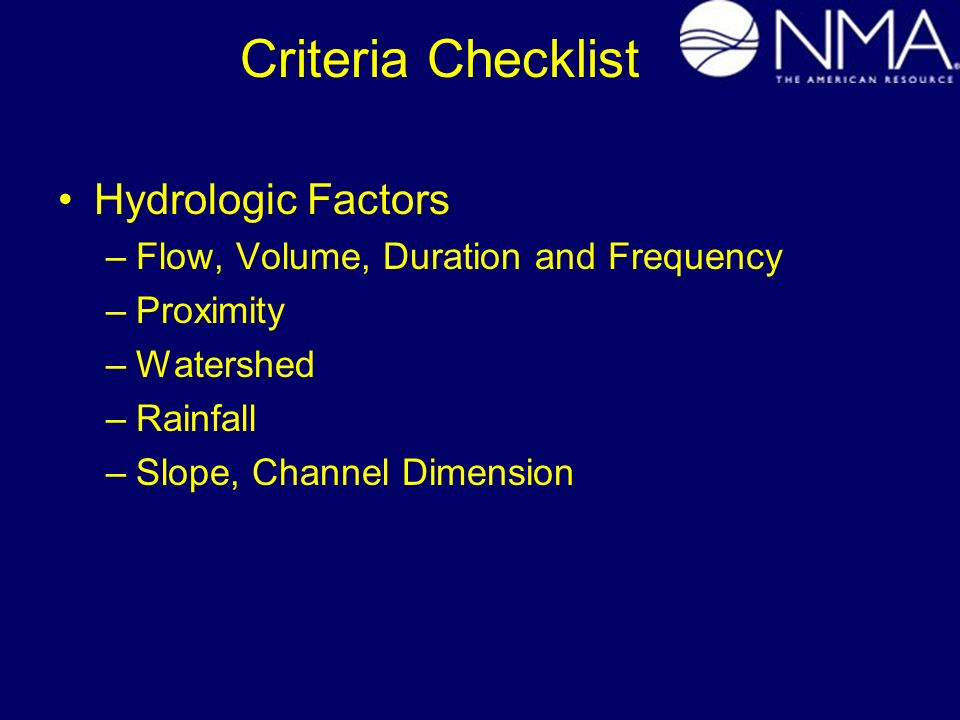 Criteria Checklist Hydrologic Factors –Flow, Volume, Duration and Frequency –Proximity –Watershed –Rainfall –Slope, Channel Dimension