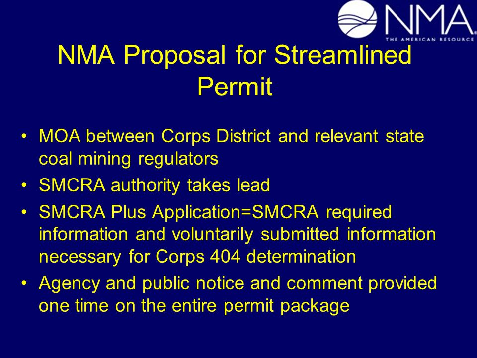 NMA Proposal for Streamlined Permit MOA between Corps District and relevant state coal mining regulators SMCRA authority takes lead SMCRA Plus Application=SMCRA required information and voluntarily submitted information necessary for Corps 404 determination Agency and public notice and comment provided one time on the entire permit package