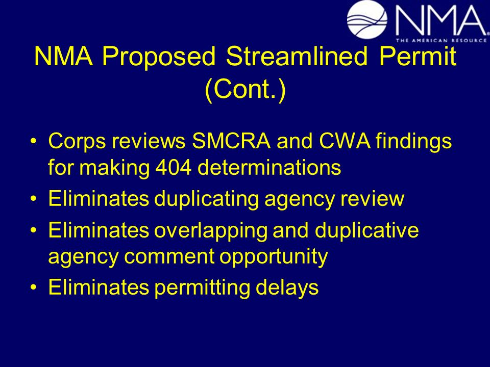 NMA Proposed Streamlined Permit (Cont.) Corps reviews SMCRA and CWA findings for making 404 determinations Eliminates duplicating agency review Elimin
