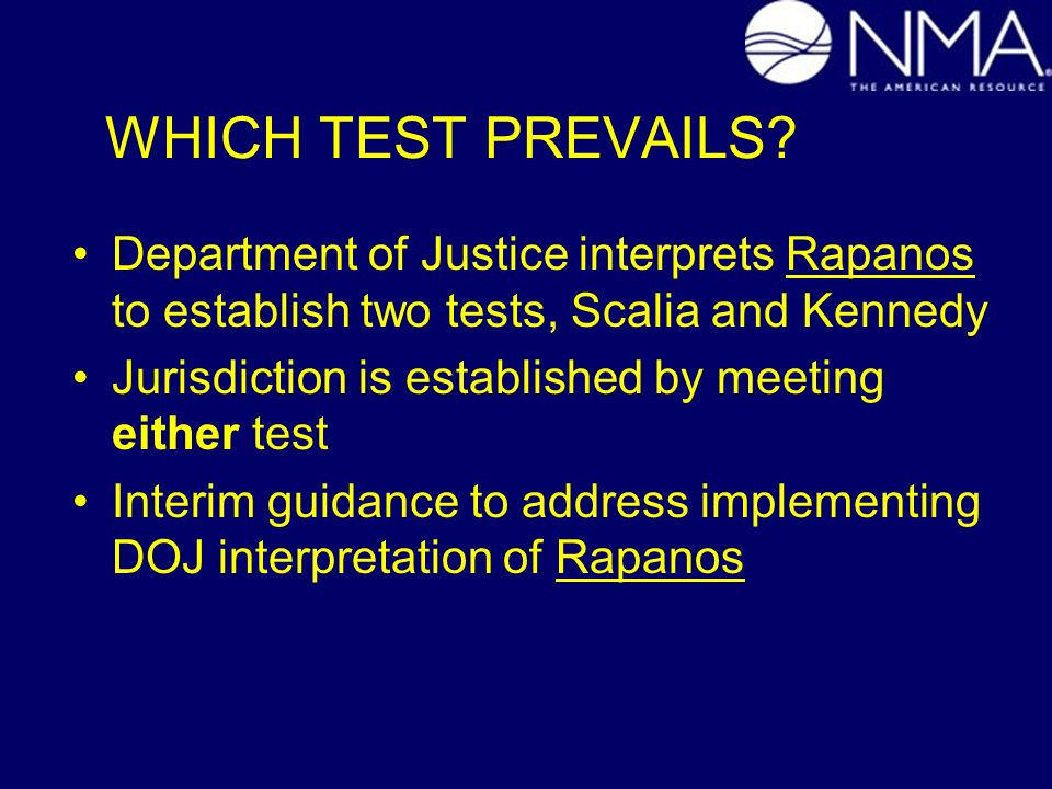 WHICH TEST PREVAILS? Department of Justice interprets Rapanos to establish two tests, Scalia and Kennedy Jurisdiction is established by meeting either