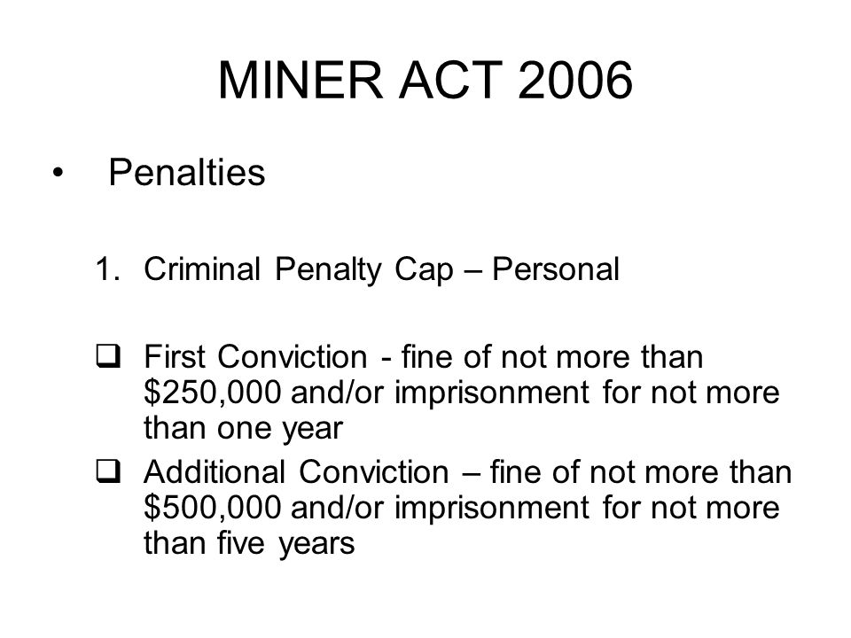 MINER ACT 2006 Penalties 1.Criminal Penalty Cap – Personal First Conviction - fine of not more than $250,000 and/or imprisonment for not more than one year Additional Conviction – fine of not more than $500,000 and/or imprisonment for not more than five years