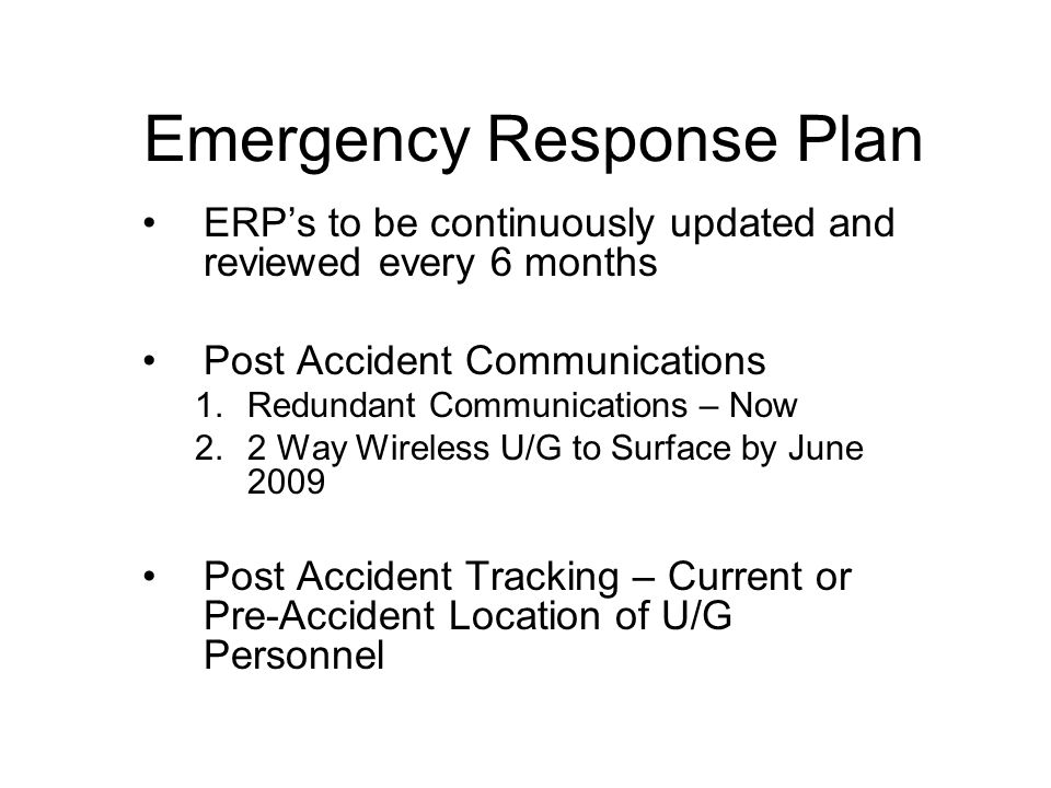 Emergency Response Plan ERPs to be continuously updated and reviewed every 6 months Post Accident Communications 1.Redundant Communications – Now 2.2 Way Wireless U/G to Surface by June 2009 Post Accident Tracking – Current or Pre-Accident Location of U/G Personnel