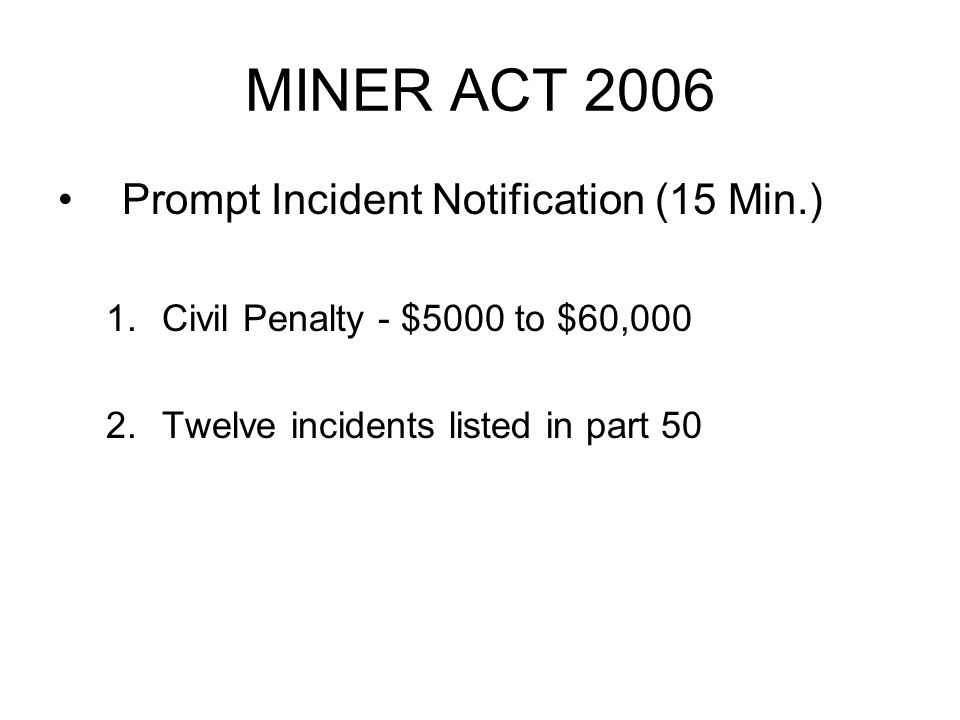 MINER ACT 2006 Prompt Incident Notification (15 Min.) 1.Civil Penalty - $5000 to $60,000 2.Twelve incidents listed in part 50