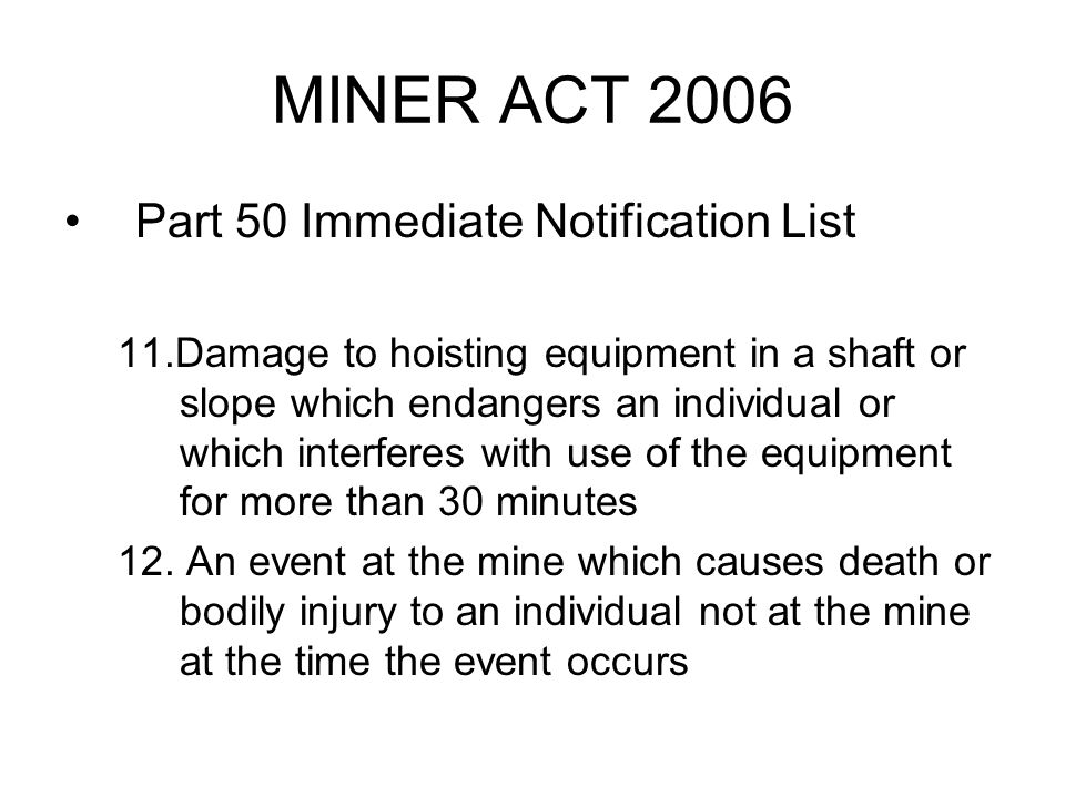 MINER ACT 2006 Part 50 Immediate Notification List 11.Damage to hoisting equipment in a shaft or slope which endangers an individual or which interferes with use of the equipment for more than 30 minutes 12.