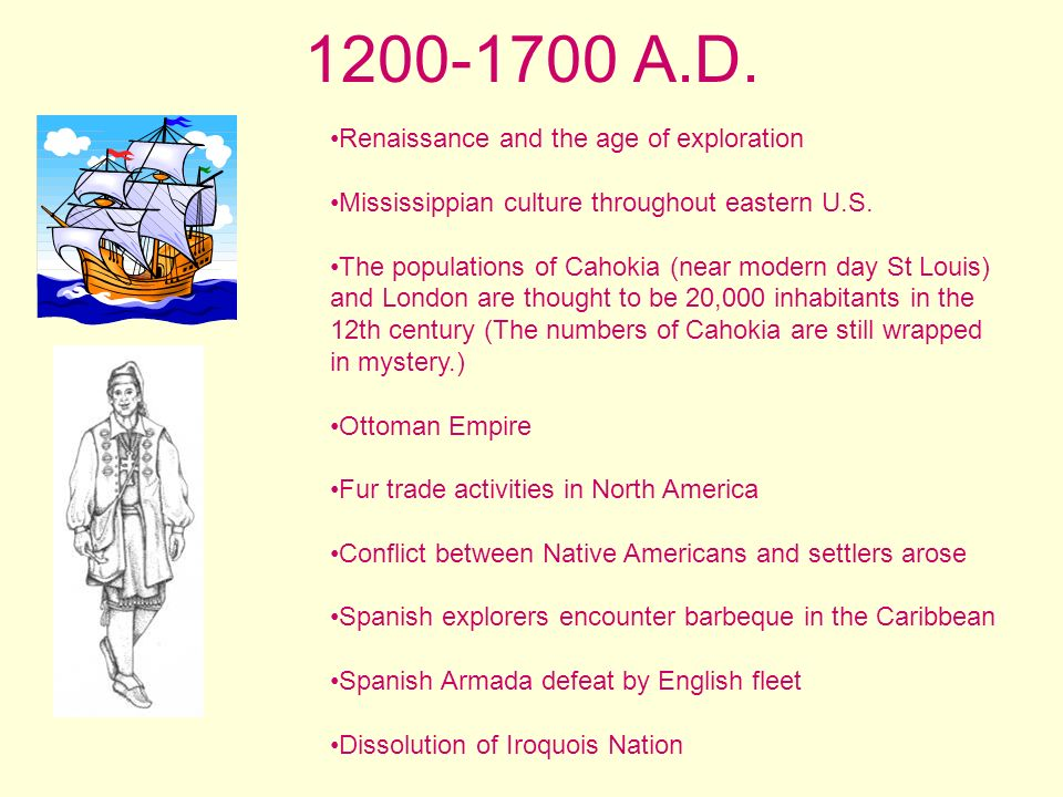 1200-1700 A.D. Renaissance and the age of exploration Mississippian culture throughout eastern U.S. The populations of Cahokia (near modern day St Lou