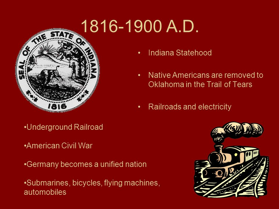 1816-1900 A.D. Indiana Statehood Native Americans are removed to Oklahoma in the Trail of Tears Railroads and electricity Underground Railroad America