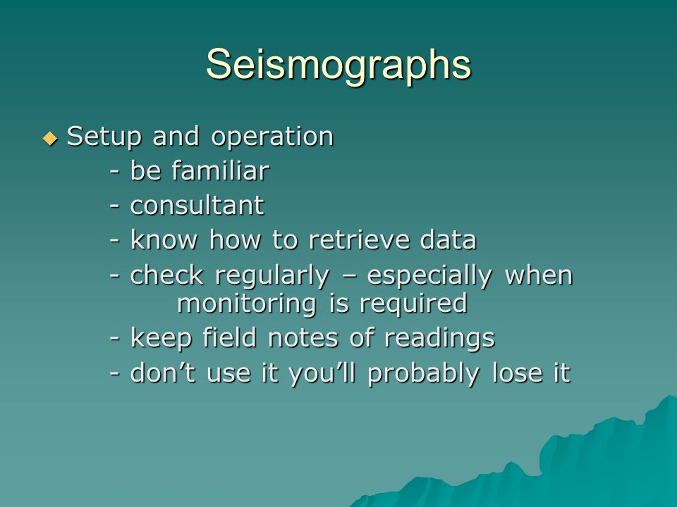 Seismographs Setup and operation Setup and operation - be familiar - consultant - know how to retrieve data - check regularly – especially when monito