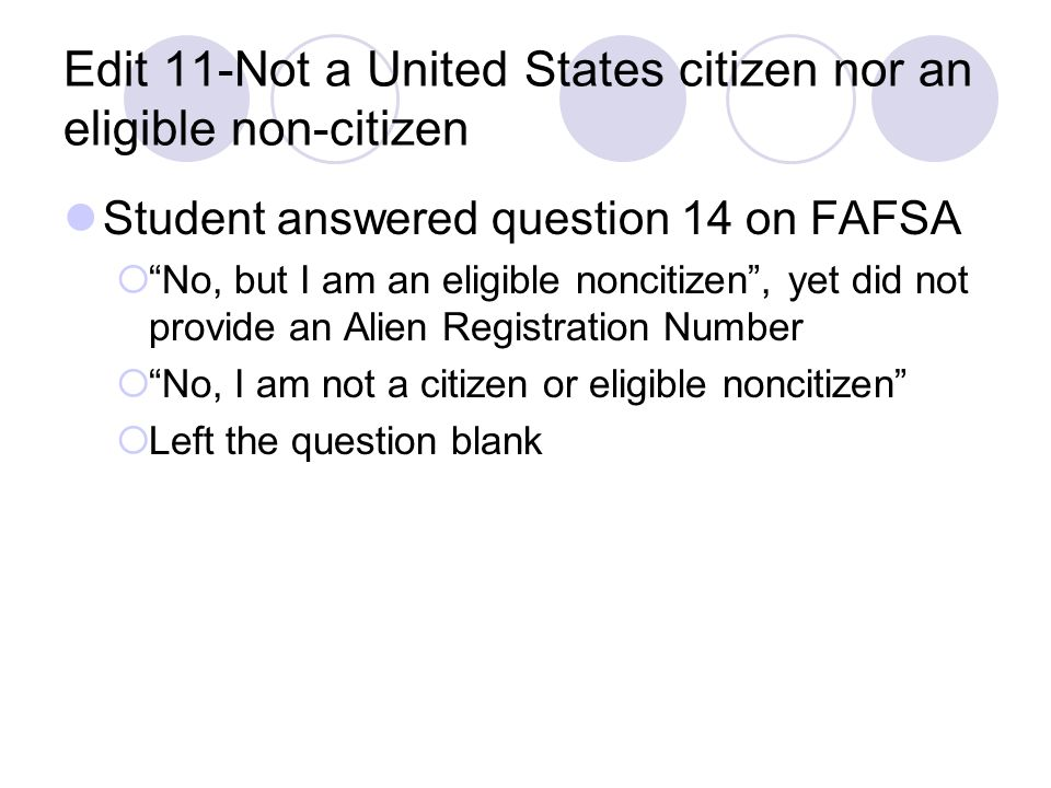 Edit 11-Not a United States citizen nor an eligible non-citizen Student answered question 14 on FAFSA No, but I am an eligible noncitizen, yet did not