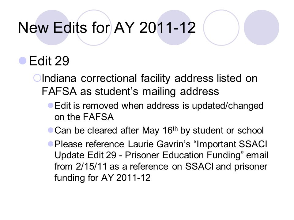New Edits for AY 2011-12 Edit 29 Indiana correctional facility address listed on FAFSA as students mailing address Edit is removed when address is upd