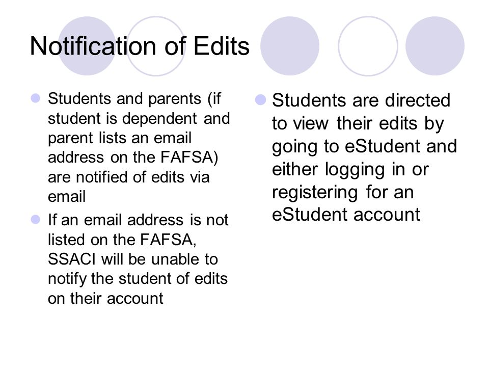 Notification of Edits Students and parents (if student is dependent and parent lists an email address on the FAFSA) are notified of edits via email If