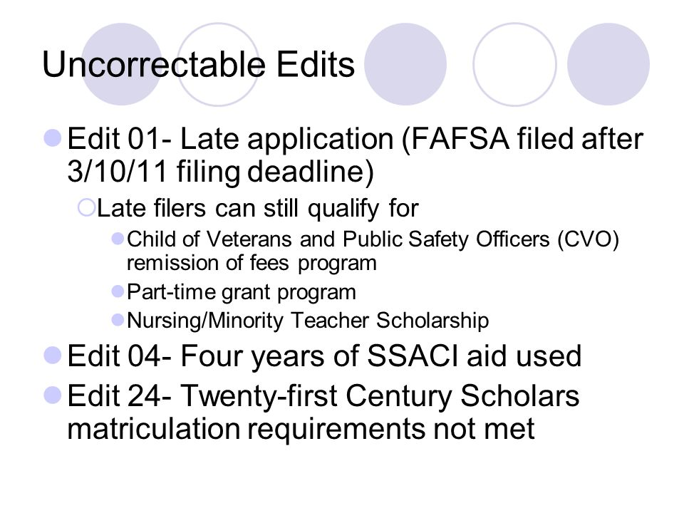 Uncorrectable Edits Edit 01- Late application (FAFSA filed after 3/10/11 filing deadline) Late filers can still qualify for Child of Veterans and Publ