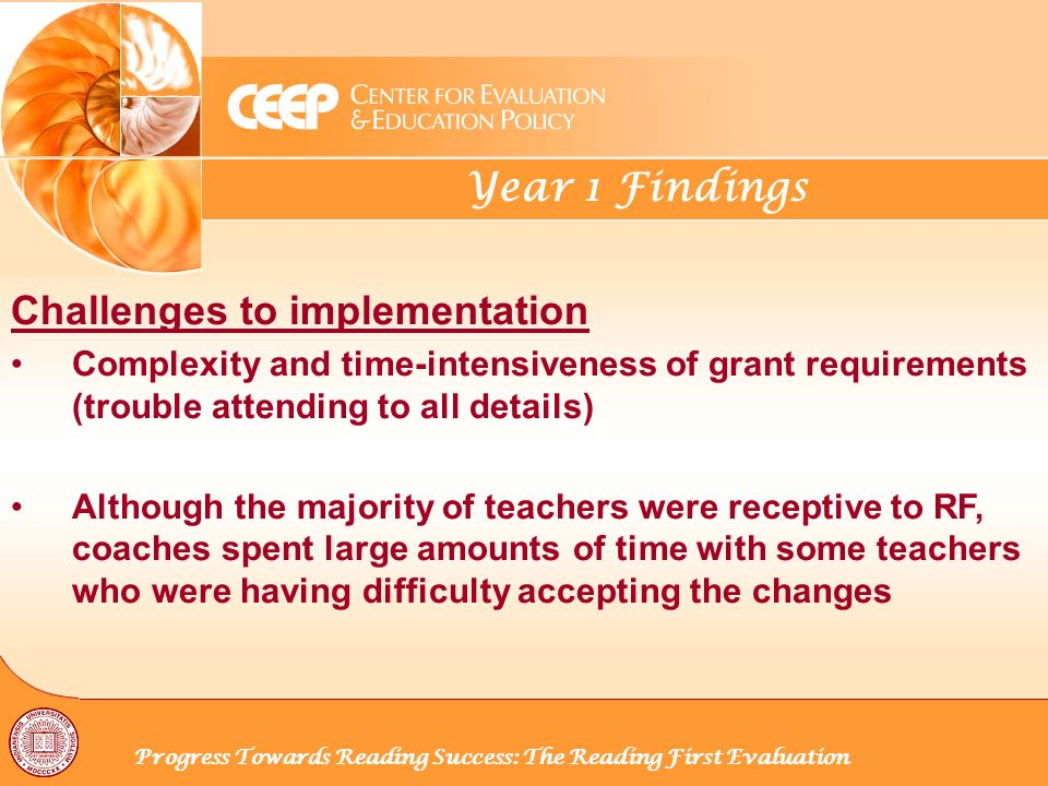 Year 1 Findings Progress Towards Reading Success: The Reading First Evaluation Challenges to implementation Complexity and time-intensiveness of grant requirements (trouble attending to all details) Although the majority of teachers were receptive to RF, coaches spent large amounts of time with some teachers who were having difficulty accepting the changes