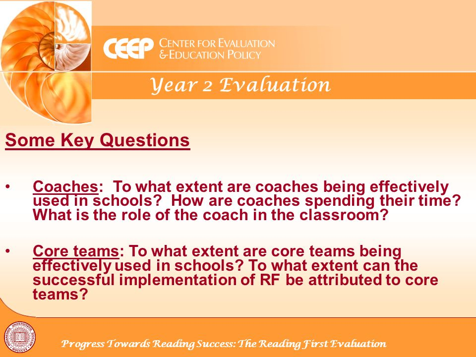 Year 2 Evaluation Progress Towards Reading Success: The Reading First Evaluation Some Key Questions Coaches: To what extent are coaches being effectively used in schools.