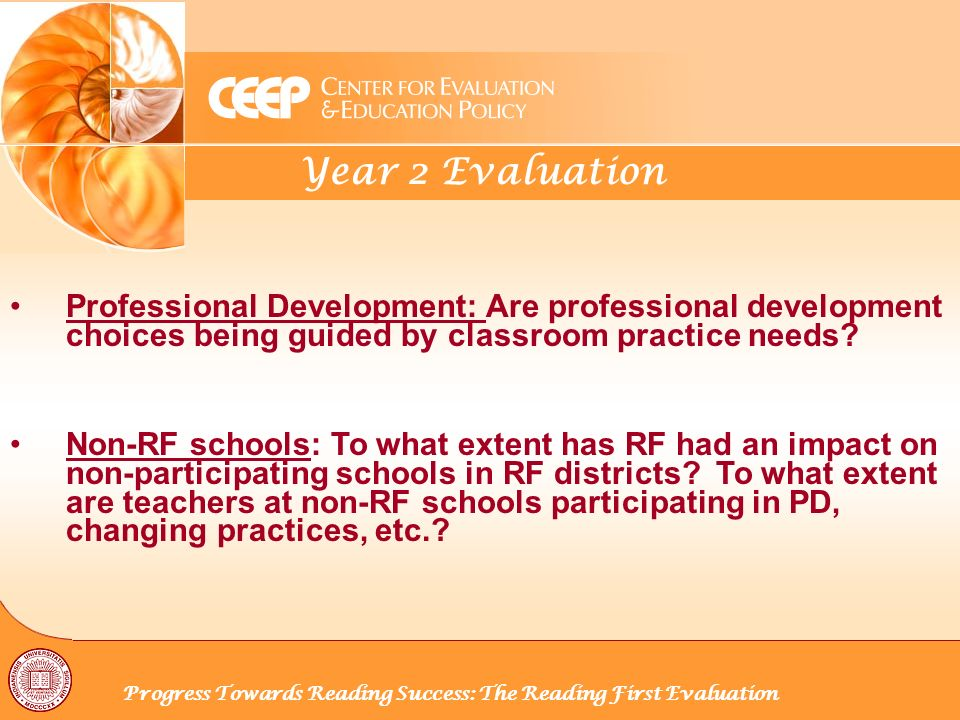 Year 2 Evaluation Progress Towards Reading Success: The Reading First Evaluation Professional Development: Are professional development choices being guided by classroom practice needs.