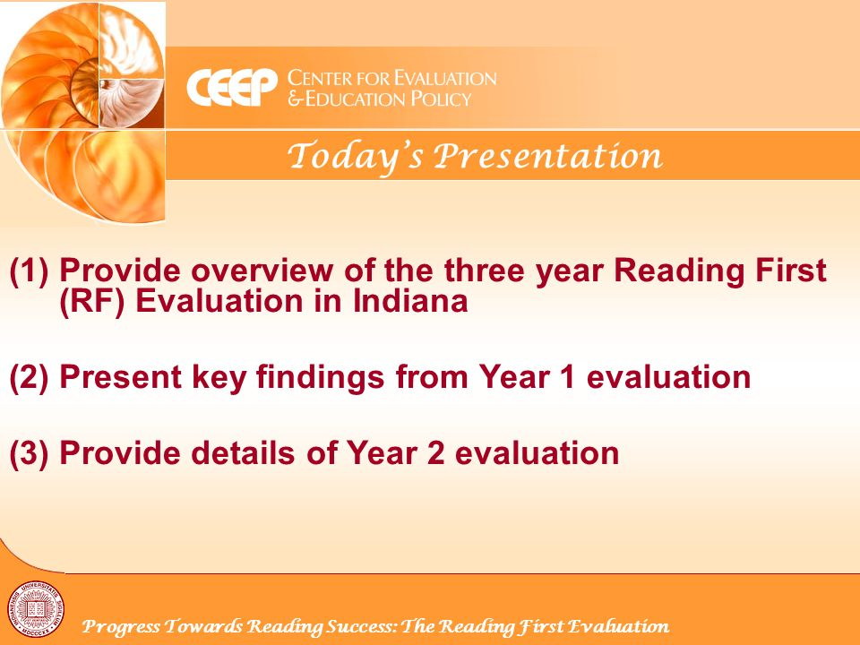 Todays Presentation Progress Towards Reading Success: The Reading First Evaluation (1) Provide overview of the three year Reading First (RF) Evaluation in Indiana (2) Present key findings from Year 1 evaluation (3) Provide details of Year 2 evaluation