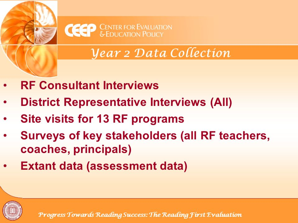 Year 2 Data Collection Progress Towards Reading Success: The Reading First Evaluation RF Consultant Interviews District Representative Interviews (All) Site visits for 13 RF programs Surveys of key stakeholders (all RF teachers, coaches, principals) Extant data (assessment data)