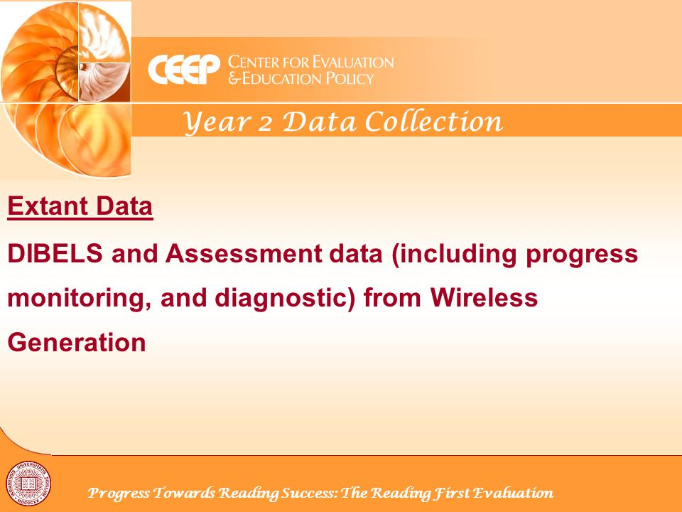 Year 2 Data Collection Progress Towards Reading Success: The Reading First Evaluation Extant Data DIBELS and Assessment data (including progress monitoring, and diagnostic) from Wireless Generation