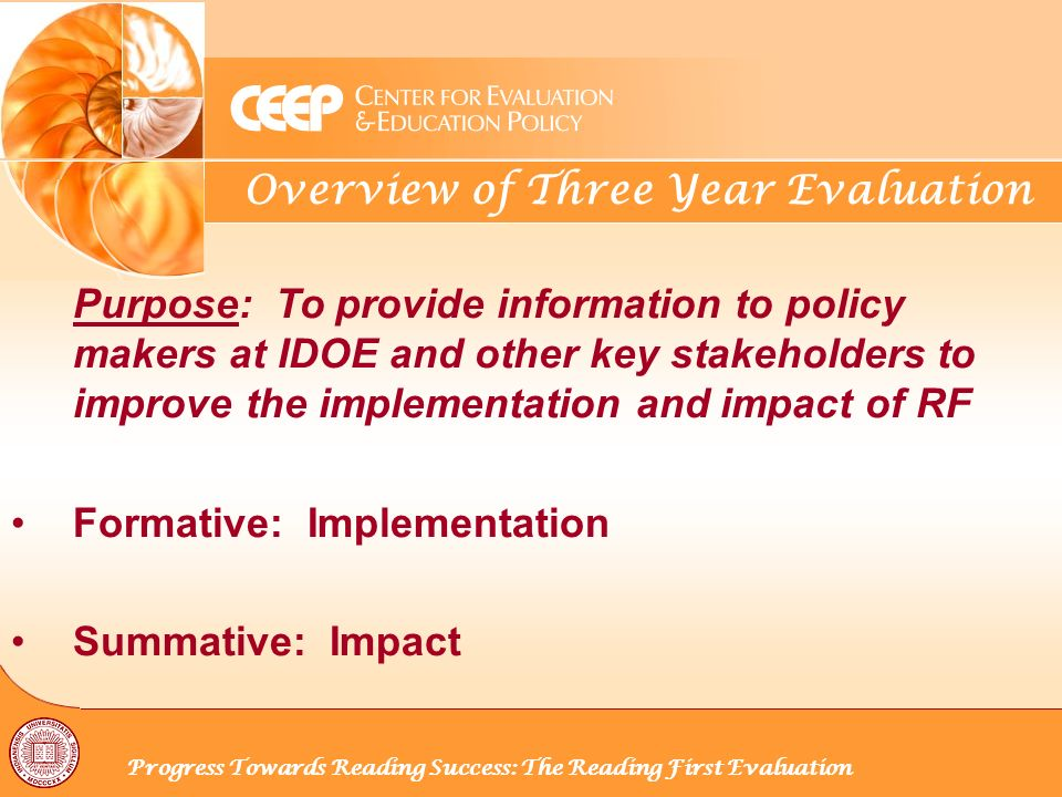 Overview of Three Year Evaluation Progress Towards Reading Success: The Reading First Evaluation Purpose: To provide information to policy makers at IDOE and other key stakeholders to improve the implementation and impact of RF Formative: Implementation Summative: Impact