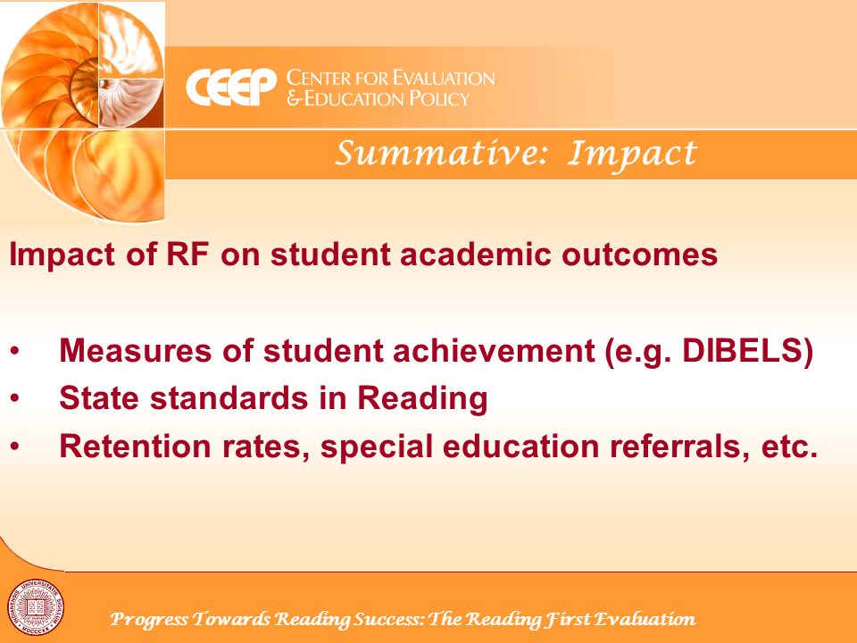 Summative: Impact Progress Towards Reading Success: The Reading First Evaluation Impact of RF on student academic outcomes Measures of student achievement (e.g.