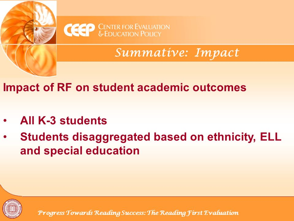 Summative: Impact Progress Towards Reading Success: The Reading First Evaluation Impact of RF on student academic outcomes All K-3 students Students disaggregated based on ethnicity, ELL and special education