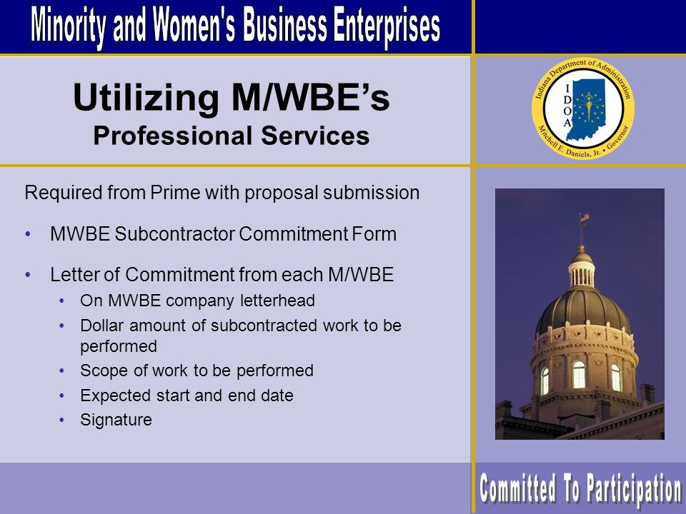 Required from Prime with proposal submission MWBE Subcontractor Commitment Form Letter of Commitment from each M/WBE On MWBE company letterhead Dollar amount of subcontracted work to be performed Scope of work to be performed Expected start and end date Signature Utilizing M/WBEs Professional Services