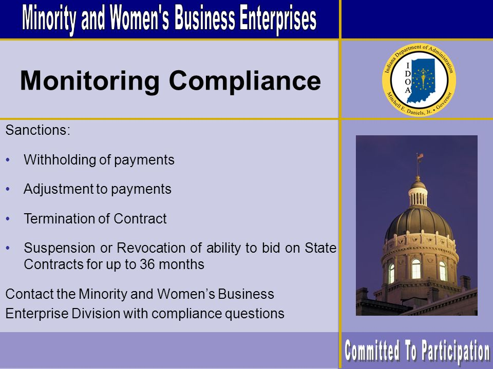 Sanctions: Withholding of payments Adjustment to payments Termination of Contract Suspension or Revocation of ability to bid on State Contracts for up to 36 months Contact the Minority and Womens Business Enterprise Division with compliance questions Monitoring Compliance
