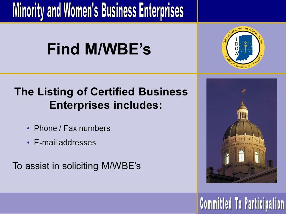 The Listing of Certified Business Enterprises includes: Phone / Fax numbers E-mail addresses To assist in soliciting M/WBEs Find M/WBEs