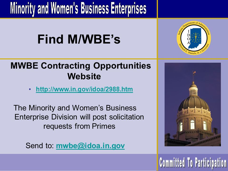 MWBE Contracting Opportunities Website http://www.in.gov/idoa/2988.htm The Minority and Womens Business Enterprise Division will post solicitation requests from Primes Send to: mwbe@idoa.in.govmwbe@idoa.in.gov Find M/WBEs