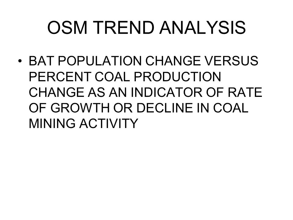 OSM TREND ANALYSIS BAT POPULATION CHANGE VERSUS PERCENT COAL PRODUCTION CHANGE AS AN INDICATOR OF RATE OF GROWTH OR DECLINE IN COAL MINING ACTIVITY