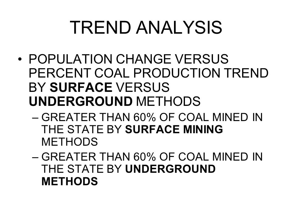 TREND ANALYSIS POPULATION CHANGE VERSUS PERCENT COAL PRODUCTION TREND BY SURFACE VERSUS UNDERGROUND METHODS –GREATER THAN 60% OF COAL MINED IN THE STA