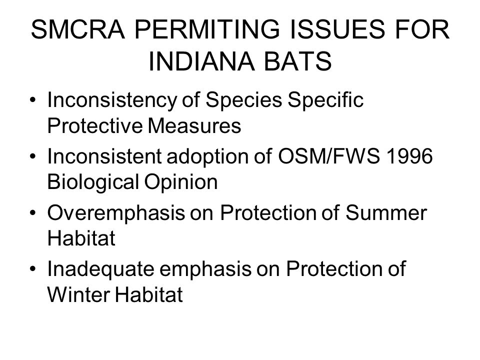 SMCRA PERMITING ISSUES FOR INDIANA BATS Inconsistency of Species Specific Protective Measures Inconsistent adoption of OSM/FWS 1996 Biological Opinion