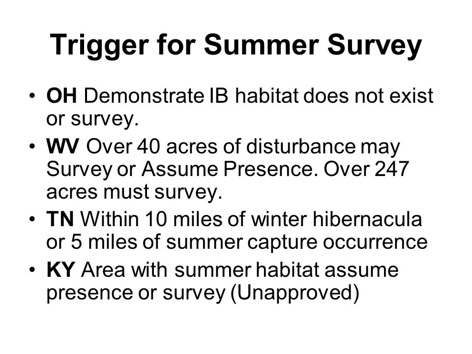 Trigger for Summer Survey OH Demonstrate IB habitat does not exist or survey. WV Over 40 acres of disturbance may Survey or Assume Presence. Over 247