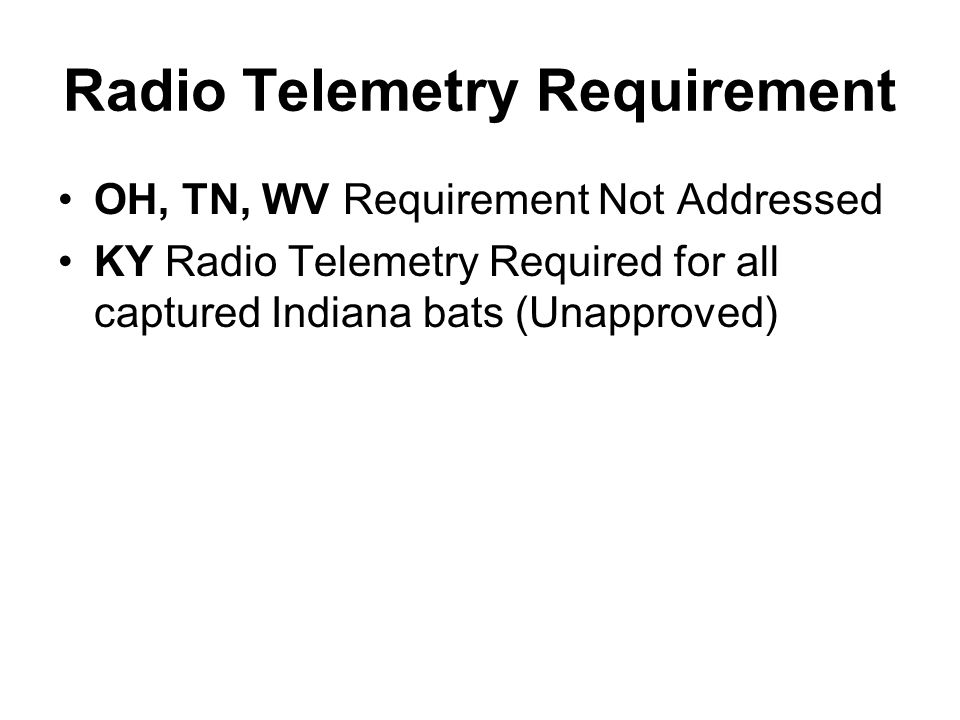 Radio Telemetry Requirement OH, TN, WV Requirement Not Addressed KY Radio Telemetry Required for all captured Indiana bats (Unapproved)
