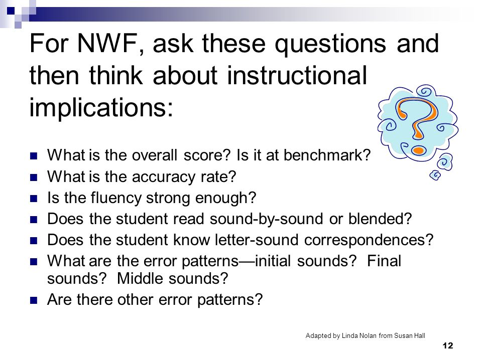 12 For NWF, ask these questions and then think about instructional implications: What is the overall score? Is it at benchmark? What is the accuracy r