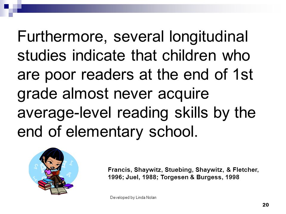 20 Furthermore, several longitudinal studies indicate that children who are poor readers at the end of 1st grade almost never acquire average-level re