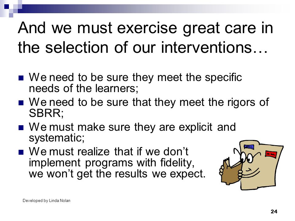 24 And we must exercise great care in the selection of our interventions… We need to be sure they meet the specific needs of the learners; We need to