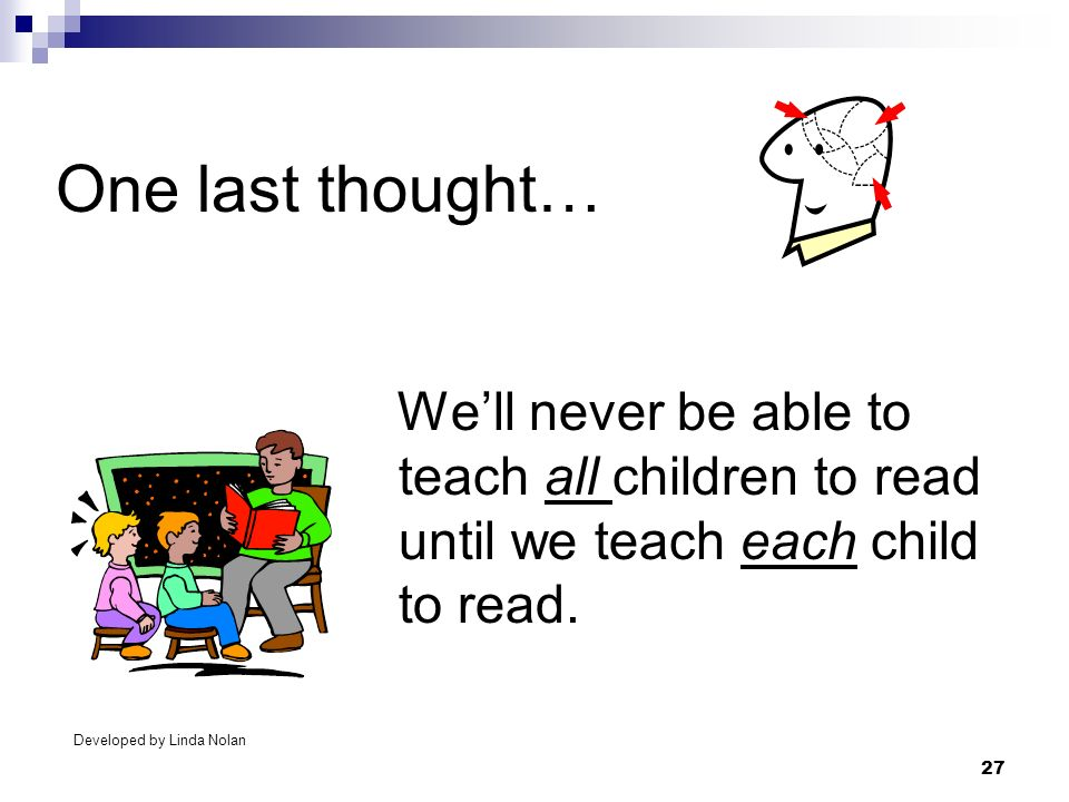 27 One last thought… Well never be able to teach all children to read until we teach each child to read. Developed by Linda Nolan