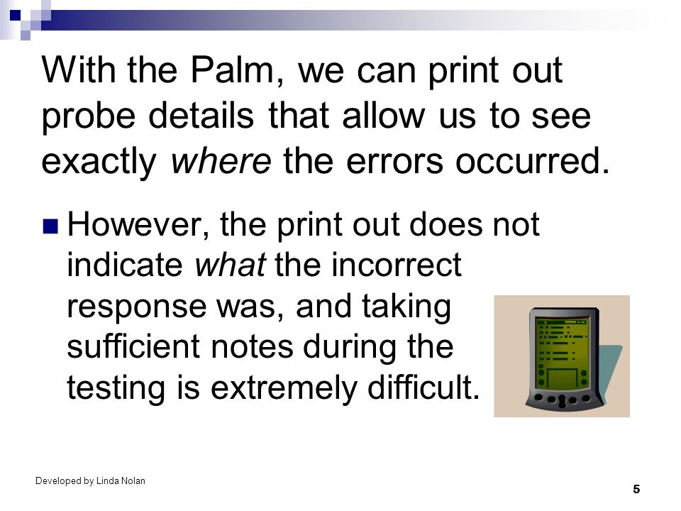 5 With the Palm, we can print out probe details that allow us to see exactly where the errors occurred. However, the print out does not indicate what