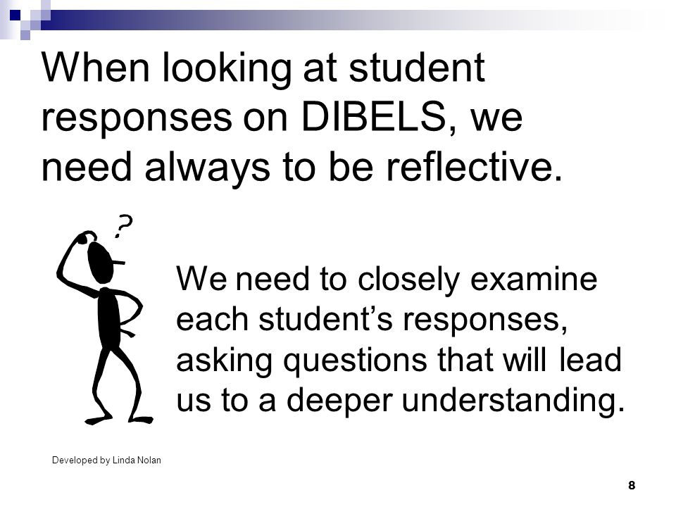 8 When looking at student responses on DIBELS, we need always to be reflective. We need to closely examine each students responses, asking questions t