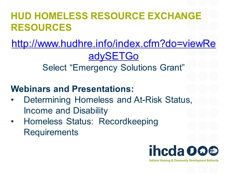 HUD HOMELESS RESOURCE EXCHANGE RESOURCES http://www.hudhre.info/index.cfm?do=viewRe adySETGo Select Emergency Solutions Grant Webinars and Presentatio