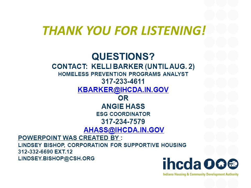 THANK YOU FOR LISTENING! QUESTIONS? CONTACT: KELLI BARKER (UNTIL AUG. 2) HOMELESS PREVENTION PROGRAMS ANALYST 317-233-4611 KBARKER@IHCDA.IN.GOV OR ANG