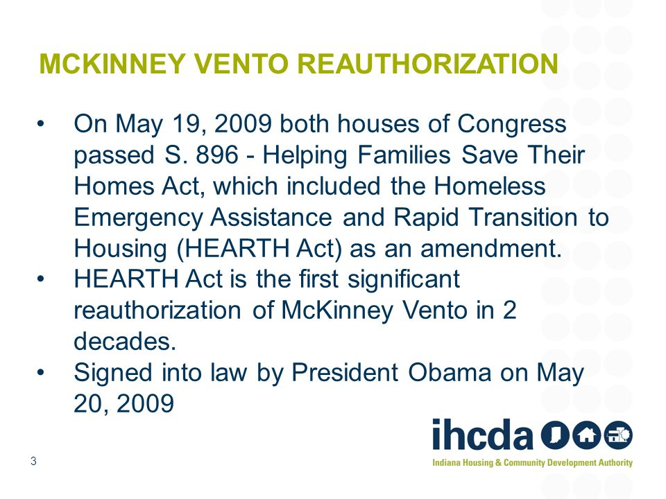 3 MCKINNEY VENTO REAUTHORIZATION On May 19, 2009 both houses of Congress passed S. 896 - Helping Families Save Their Homes Act, which included the Hom